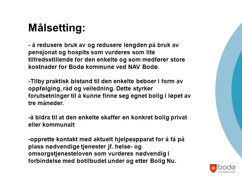 Målsetting: - å redusere bruk av og redusere lengden på bruk av pensjonat og hospits som vurderes som lite tilfredsstillende for den enkelte og som medfører store kostnader for Bodø kommune ved NAV Bodø.