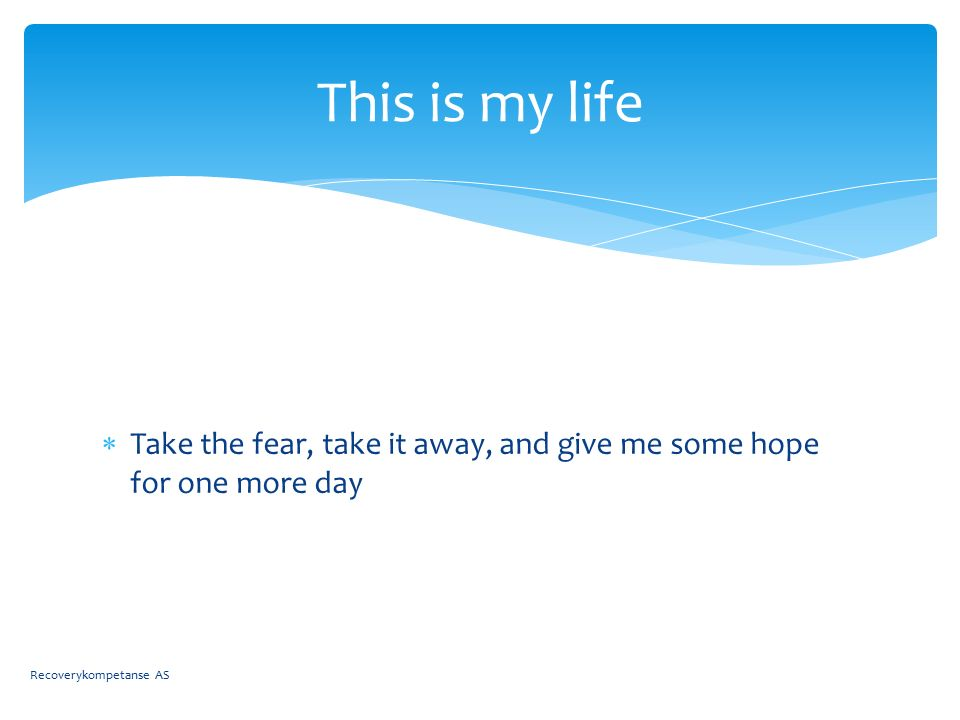  Take the fear, take it away, and give me some hope for one more day This is my life Recoverykompetanse AS