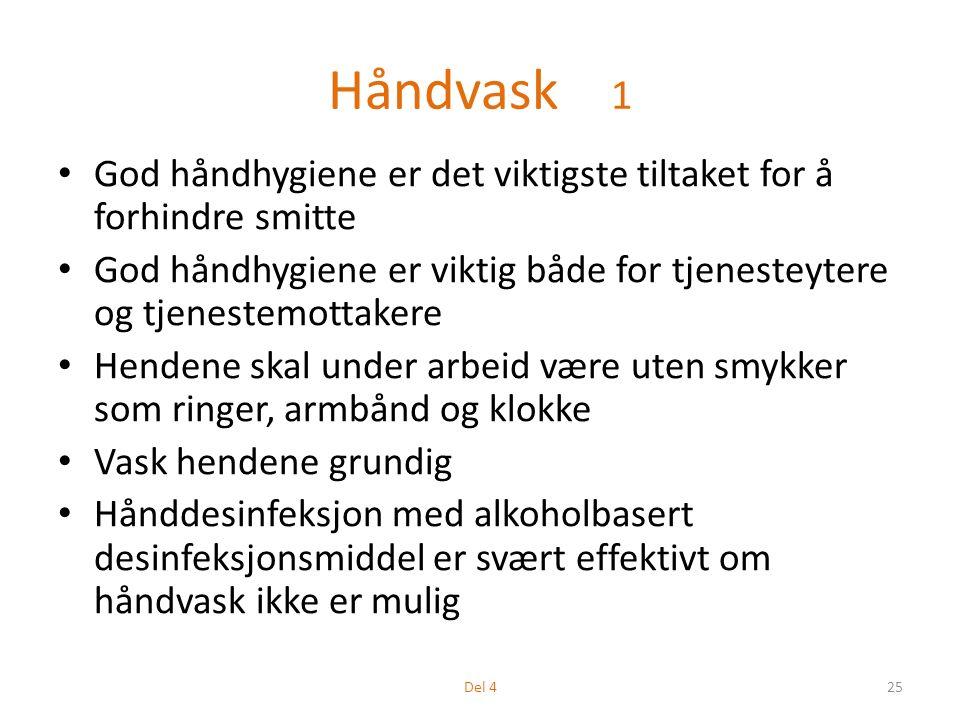 Håndvask 1 God håndhygiene er det viktigste tiltaket for å forhindre smitte God håndhygiene er viktig både for tjenesteytere og tjenestemottakere Hendene skal under arbeid være uten smykker som ringer, armbånd og klokke Vask hendene grundig Hånddesinfeksjon med alkoholbasert desinfeksjonsmiddel er svært effektivt om håndvask ikke er mulig 25Del 4