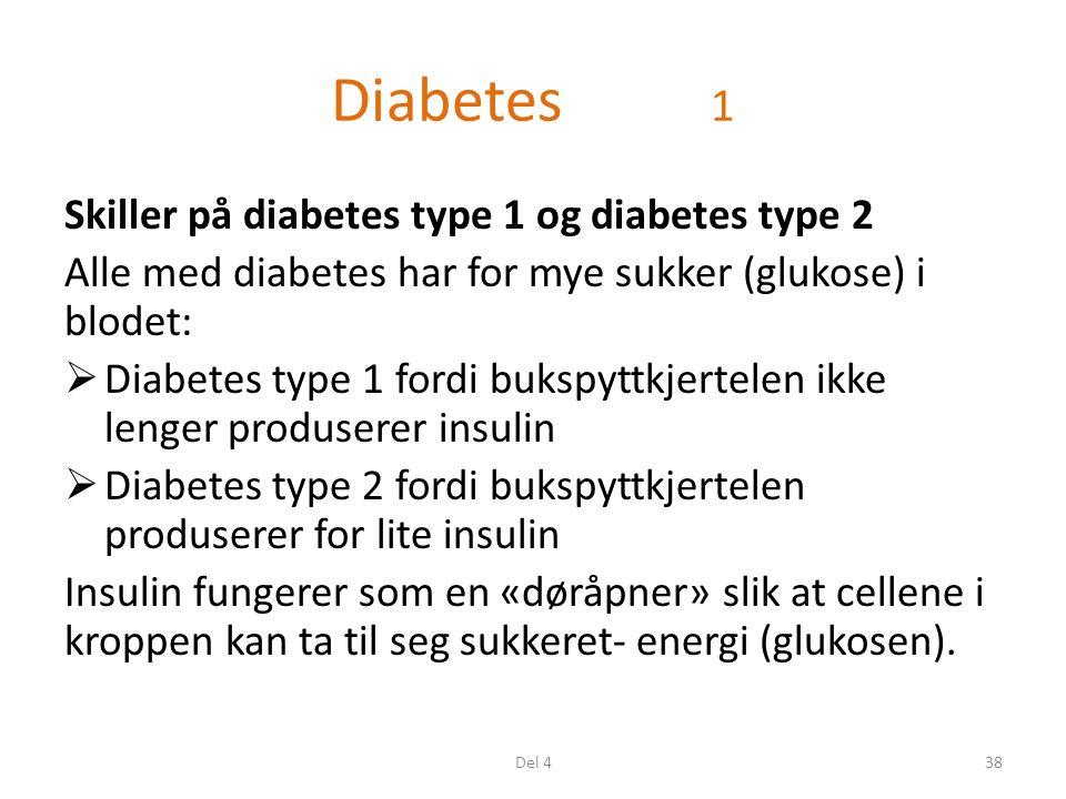 Diabetes 1 Skiller på diabetes type 1 og diabetes type 2 Alle med diabetes har for mye sukker (glukose) i blodet:  Diabetes type 1 fordi bukspyttkjertelen ikke lenger produserer insulin  Diabetes type 2 fordi bukspyttkjertelen produserer for lite insulin Insulin fungerer som en «døråpner» slik at cellene i kroppen kan ta til seg sukkeret- energi (glukosen).