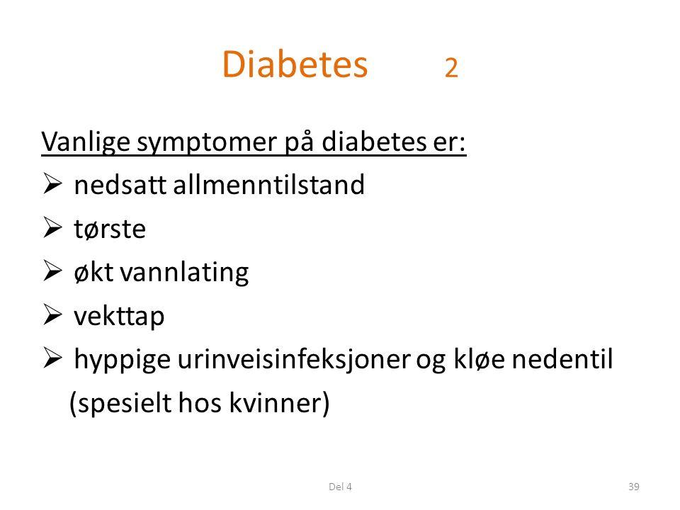 Diabetes 2 Vanlige symptomer på diabetes er:  nedsatt allmenntilstand  tørste  økt vannlating  vekttap  hyppige urinveisinfeksjoner og kløe nedentil (spesielt hos kvinner) 39Del 4