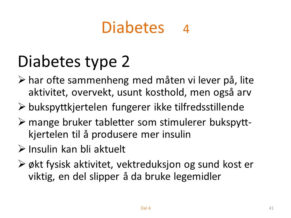 Diabetes 4 Diabetes type 2  har ofte sammenheng med måten vi lever på, lite aktivitet, overvekt, usunt kosthold, men også arv  bukspyttkjertelen fungerer ikke tilfredsstillende  mange bruker tabletter som stimulerer bukspytt- kjertelen til å produsere mer insulin  Insulin kan bli aktuelt  økt fysisk aktivitet, vektreduksjon og sund kost er viktig, en del slipper å da bruke legemidler 41Del 4