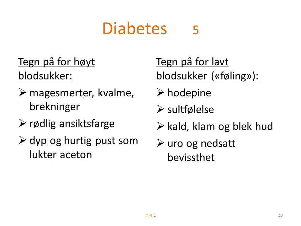 Diabetes 5 Tegn på for høyt blodsukker:  magesmerter, kvalme, brekninger  rødlig ansiktsfarge  dyp og hurtig pust som lukter aceton Tegn på for lavt blodsukker («føling»):  hodepine  sultfølelse  kald, klam og blek hud  uro og nedsatt bevissthet 42Del 4
