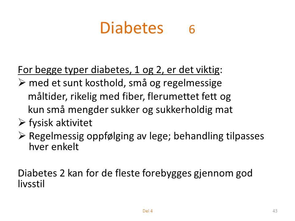 Diabetes 6 For begge typer diabetes, 1 og 2, er det viktig:  med et sunt kosthold, små og regelmessige måltider, rikelig med fiber, flerumettet fett og kun små mengder sukker og sukkerholdig mat  fysisk aktivitet  Regelmessig oppfølging av lege; behandling tilpasses hver enkelt Diabetes 2 kan for de fleste forebygges gjennom god livsstil 43Del 4