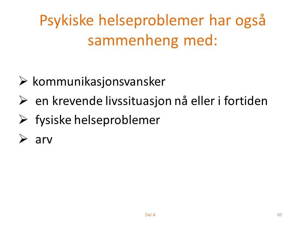 Psykiske helseproblemer har også sammenheng med:  kommunikasjonsvansker  en krevende livssituasjon nå eller i fortiden  fysiske helseproblemer  arv 60Del 4