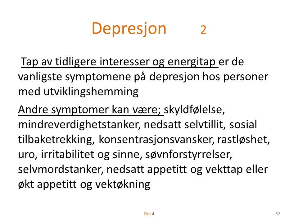 Depresjon 2 Tap av tidligere interesser og energitap er de vanligste symptomene på depresjon hos personer med utviklingshemming Andre symptomer kan være; skyldfølelse, mindreverdighetstanker, nedsatt selvtillit, sosial tilbaketrekking, konsentrasjonsvansker, rastløshet, uro, irritabilitet og sinne, søvnforstyrrelser, selvmordstanker, nedsatt appetitt og vekttap eller økt appetitt og vektøkning 62Del 4