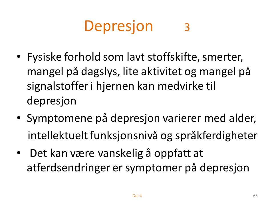 Depresjon 3 Fysiske forhold som lavt stoffskifte, smerter, mangel på dagslys, lite aktivitet og mangel på signalstoffer i hjernen kan medvirke til depresjon Symptomene på depresjon varierer med alder, intellektuelt funksjonsnivå og språkferdigheter Det kan være vanskelig å oppfatt at atferdsendringer er symptomer på depresjon 63Del 4