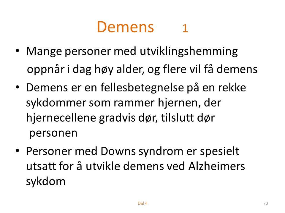 Demens 1 Mange personer med utviklingshemming oppnår i dag høy alder, og flere vil få demens Demens er en fellesbetegnelse på en rekke sykdommer som rammer hjernen, der hjernecellene gradvis dør, tilslutt dør personen Personer med Downs syndrom er spesielt utsatt for å utvikle demens ved Alzheimers sykdom 73Del 4