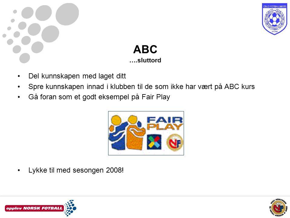 ABC ….sluttord Del kunnskapen med laget ditt Spre kunnskapen innad i klubben til de som ikke har vært på ABC kurs Gå foran som et godt eksempel på Fair Play Lykke til med sesongen 2008!