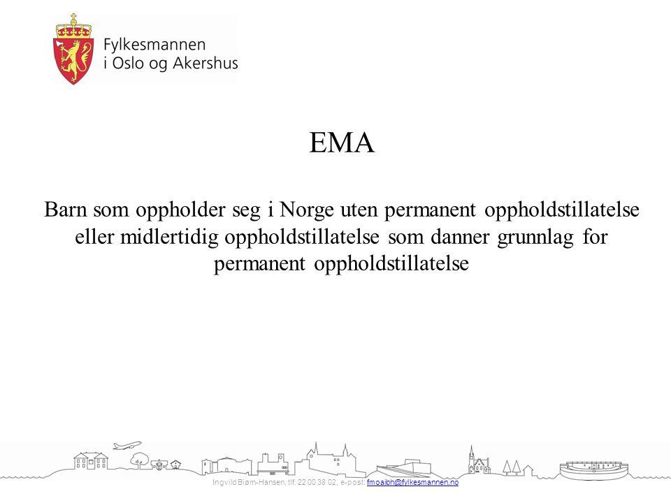 Ingvild Biørn-Hansen, tlf. 22 00 38 02, e-post: fmoaibh@fylkesmannen.nofmoaibh@fylkesmannen.no EMA Barn som oppholder seg i Norge uten permanent oppho