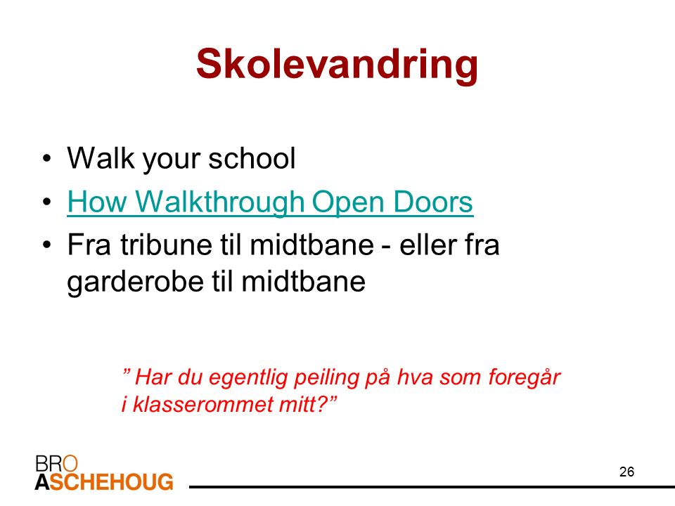26 Skolevandring Walk your school How Walkthrough Open Doors Fra tribune til midtbane - eller fra garderobe til midtbane Har du egentlig peiling på hva som foregår i klasserommet mitt