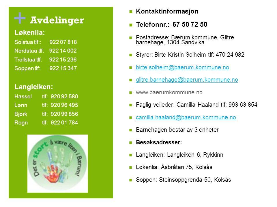 + Avdelinger Kontaktinformasjon Telefonnr.: 67 50 72 50 Postadresse: Bærum kommune, Glitre barnehage, 1304 Sandvika Styrer: Birte Kristin Solheim tlf: 470 24 982 birte.solheim@baerum.kommune.no glitre.barnehage@baerum.kommune.no www.baerumkommune.no Faglig veileder: Camilla Haaland tlf: 993 63 854 camilla.haaland@baerum.kommune.no Barnehagen består av 3 enheter Besøksadresser: Langleiken: Langleiken 6, Rykkinn Løkenlia: Åsbråtan 75, Kolsås Soppen: Steinsoppgrenda 50, Kolsås Løkenlia: Solstua tlf:: 922 07 818 Nordstua tlf: 922 14 002 Trollstua tlf: 922 15 236 Soppen tlf: 922 15 347 Langleiken: Hasseltlf: 920 92 580 Lønn tlf: 920 96 495 Bjørk tlf: 920 99 856 Rogn tlf: 922 01 784