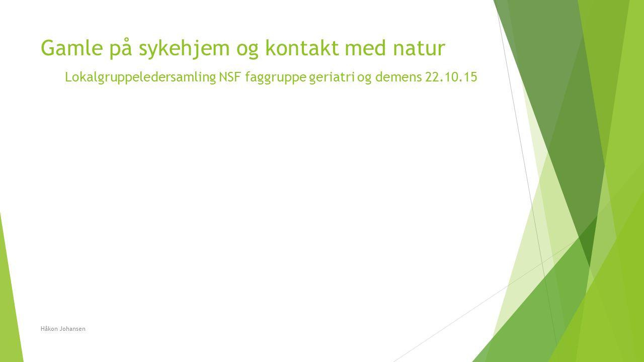 Gamle på sykehjem og kontakt med natur Lokalgruppeledersamling NSF faggruppe geriatri og demens 22.10.15 Håkon Johansen