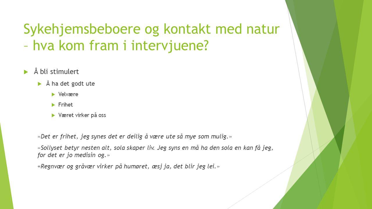 Sykehjemsbeboere og kontakt med natur – hva kom fram i intervjuene?  Å bli stimulert  Å ha det godt ute  Velvære  Frihet  Været virker på oss «De