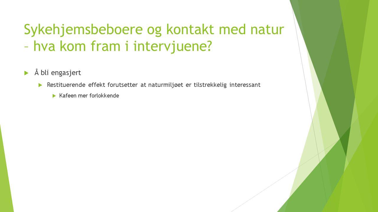 Sykehjemsbeboere og kontakt med natur – hva kom fram i intervjuene?  Å bli engasjert  Restituerende effekt forutsetter at naturmiljøet er tilstrekke