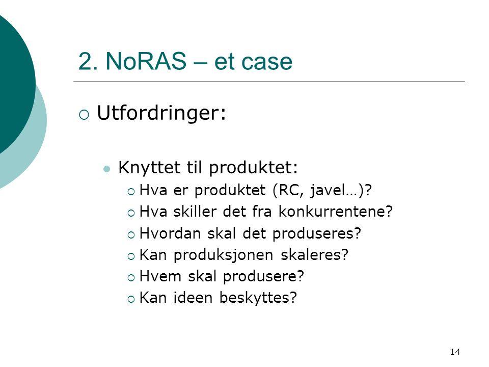 14 2. NoRAS – et case  Utfordringer: Knyttet til produktet:  Hva er produktet (RC, javel…)?  Hva skiller det fra konkurrentene?  Hvordan skal det