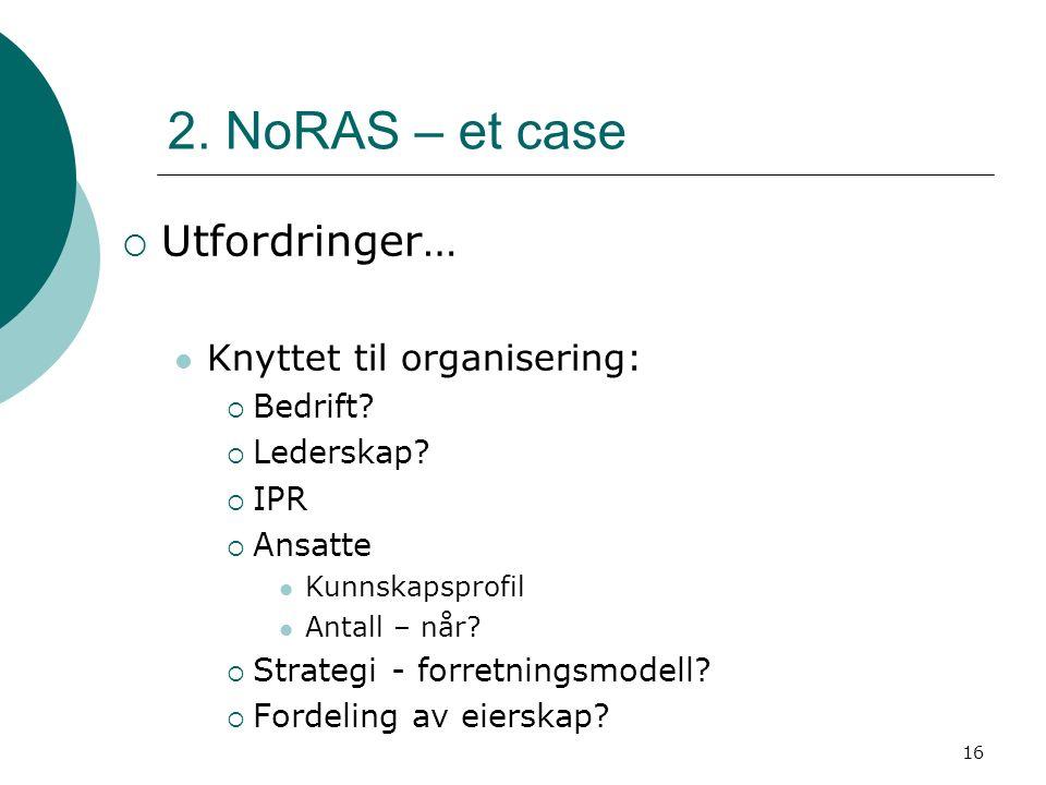 16 2. NoRAS – et case  Utfordringer… Knyttet til organisering:  Bedrift?  Lederskap?  IPR  Ansatte Kunnskapsprofil Antall – når?  Strategi - for