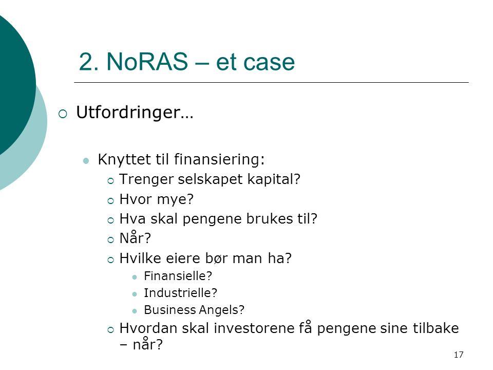 17 2. NoRAS – et case  Utfordringer… Knyttet til finansiering:  Trenger selskapet kapital?  Hvor mye?  Hva skal pengene brukes til?  Når?  Hvilk