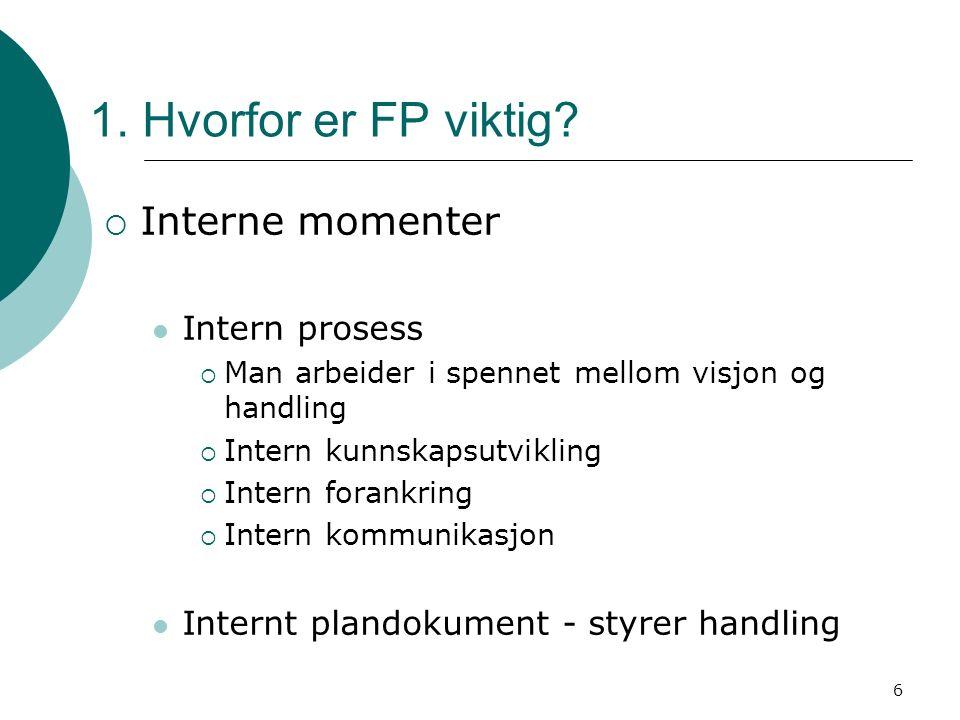 6 1. Hvorfor er FP viktig?  Interne momenter Intern prosess  Man arbeider i spennet mellom visjon og handling  Intern kunnskapsutvikling  Intern f
