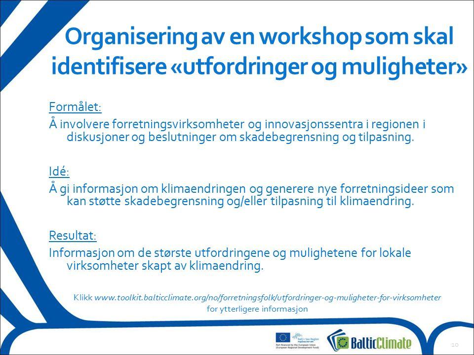 10 Organisering av en workshop som skal identifisere «utfordringer og muligheter» Klikk www.toolkit.balticclimate.org/no/forretningsfolk/utfordringer-og-muligheter-for-virksomheter for ytterligere informasjon Formålet: Å involvere forretningsvirksomheter og innovasjonssentra i regionen i diskusjoner og beslutninger om skadebegrensning og tilpasning.