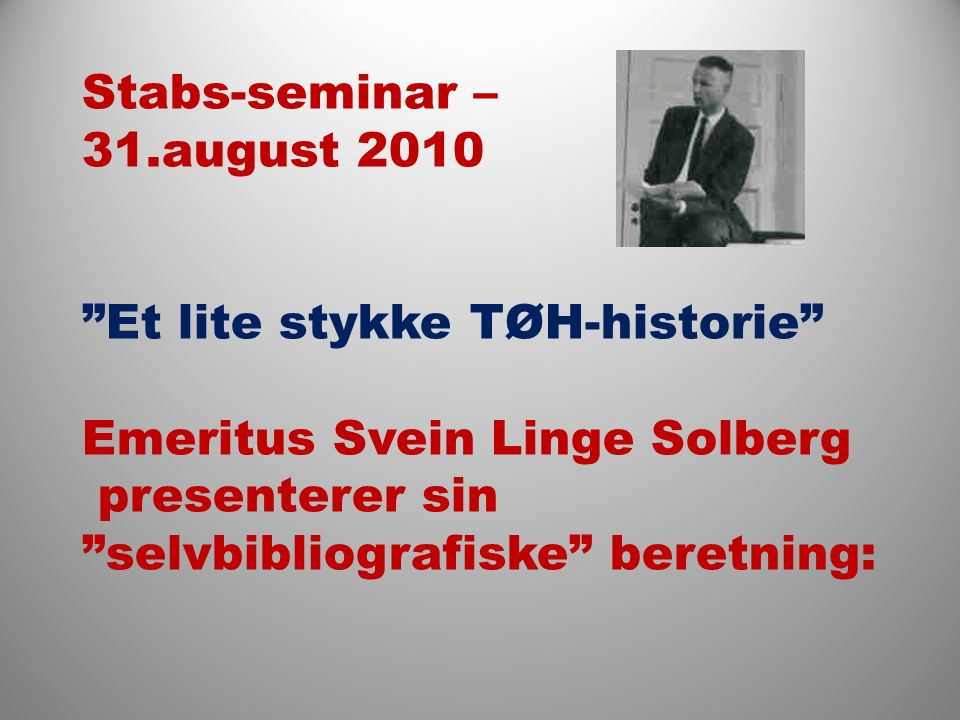 Stabs-seminar – 31.august 2010 Et lite stykke TØH-historie Emeritus Svein Linge Solberg presenterer sin selvbibliografiske beretning: