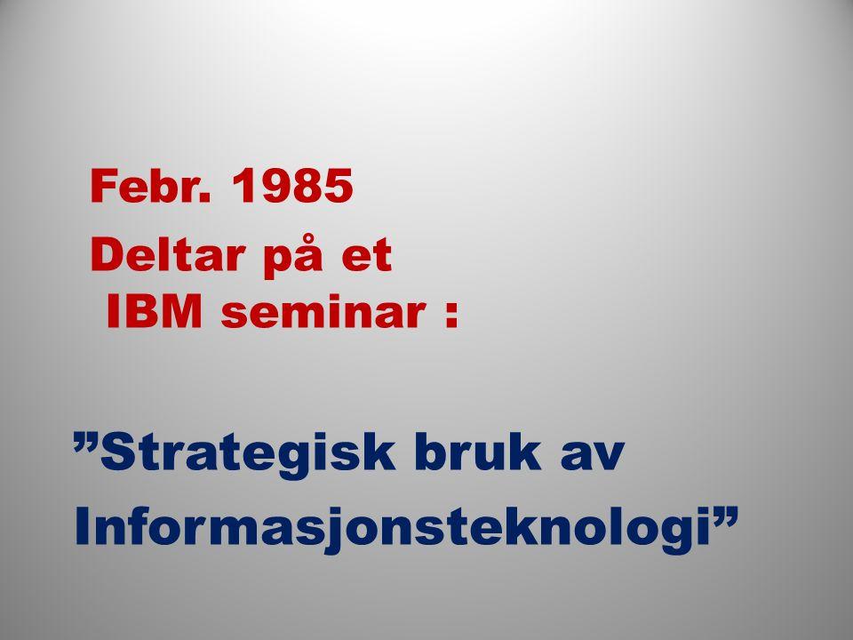 Febr. 1985 Deltar på et IBM seminar : Strategisk bruk av Informasjonsteknologi