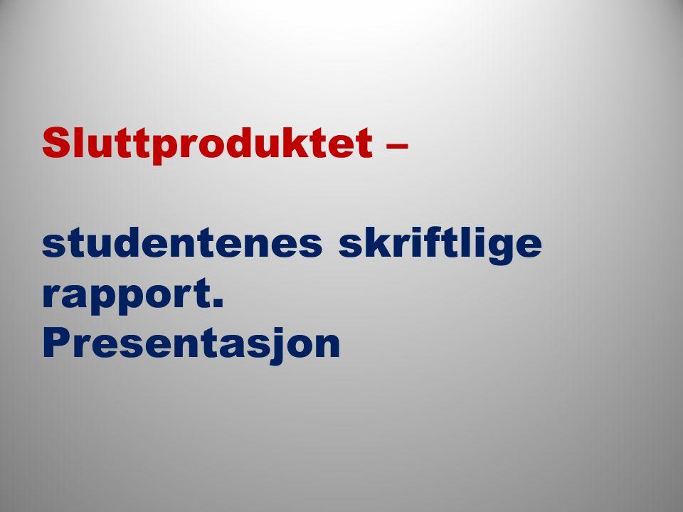 Sluttproduktet – studentenes skriftlige rapport. Presentasjon