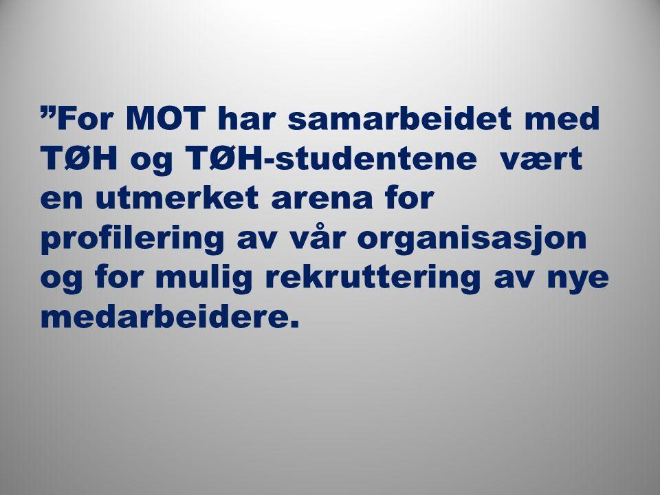For MOT har samarbeidet med TØH og TØH-studentene vært en utmerket arena for profilering av vår organisasjon og for mulig rekruttering av nye medarbeidere.