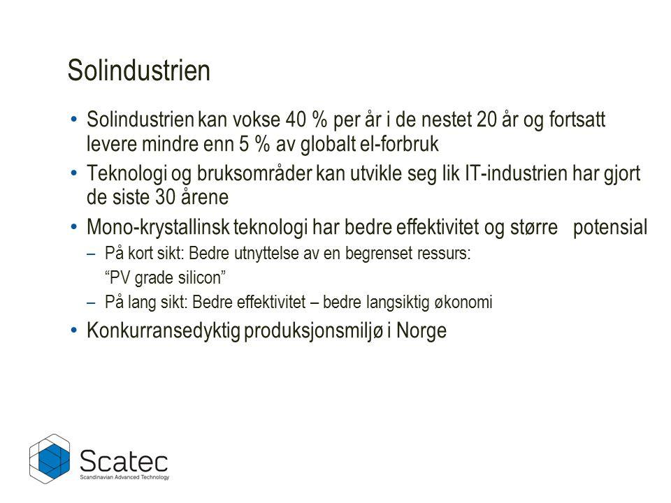 Solindustrien Solindustrien kan vokse 40 % per år i de nestet 20 år og fortsatt levere mindre enn 5 % av globalt el-forbruk Teknologi og bruksområder kan utvikle seg lik IT-industrien har gjort de siste 30 årene Mono-krystallinsk teknologi har bedre effektivitet og større potensial –På kort sikt: Bedre utnyttelse av en begrenset ressurs: PV grade silicon –På lang sikt: Bedre effektivitet – bedre langsiktig økonomi Konkurransedyktig produksjonsmiljø i Norge