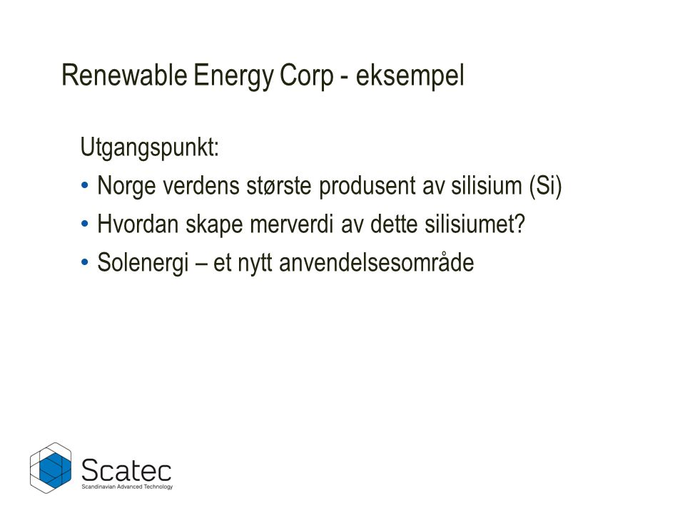 Renewable Energy Corp - eksempel Utgangspunkt: Norge verdens største produsent av silisium (Si) Hvordan skape merverdi av dette silisiumet? Solenergi