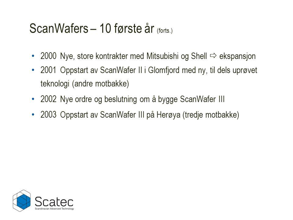 ScanWafers – 10 første år (forts.) 2000Nye, store kontrakter med Mitsubishi og Shell  ekspansjon 2001Oppstart av ScanWafer II i Glomfjord med ny, til dels uprøvet teknologi (andre motbakke) 2002Nye ordre og beslutning om å bygge ScanWafer III 2003Oppstart av ScanWafer III på Herøya (tredje motbakke)