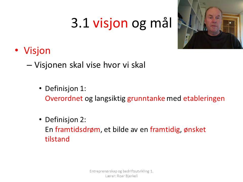 3.1 visjon og mål Visjon – Visjonen skal vise hvor vi skal Definisjon 1: Overordnet og langsiktig grunntanke med etableringen Definisjon 2: En framtidsdrøm, et bilde av en framtidig, ønsket tilstand Entreprenørskap og bedriftsutvikling 1.