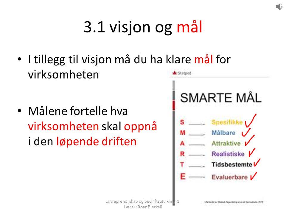 3.1 visjon og mål I tillegg til visjon må du ha klare mål for virksomheten Målene fortelle hva virksomheten skal oppnå i den løpende driften Entreprenørskap og bedriftsutvikling 1.