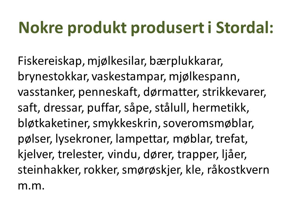 Nokre produkt produsert i Stordal: Fiskereiskap, mjølkesilar, bærplukkarar, brynestokkar, vaskestampar, mjølkespann, vasstanker, penneskaft, dørmatter