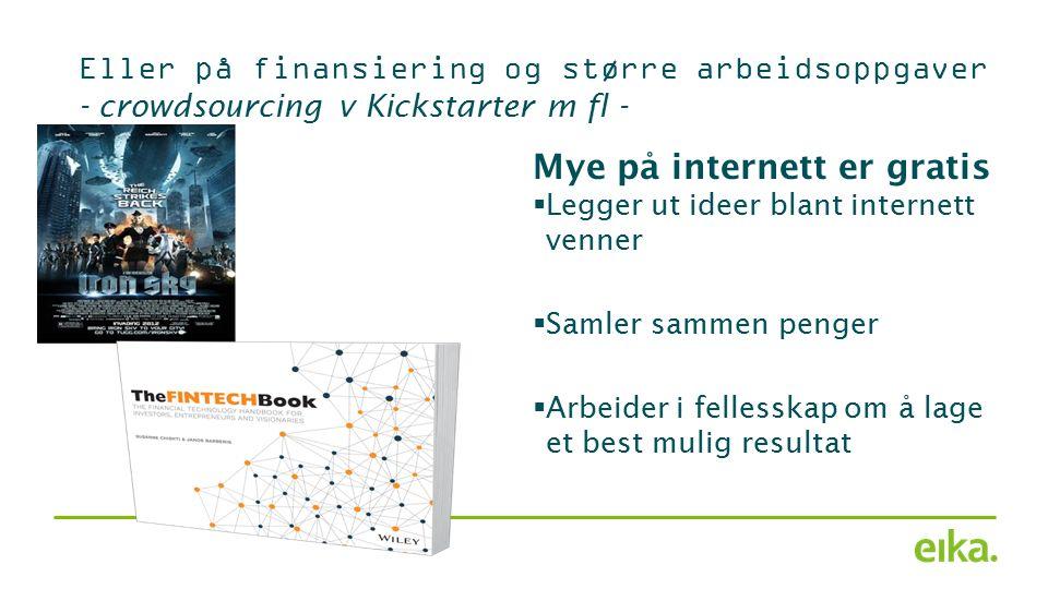Eller på finansiering og større arbeidsoppgaver - crowdsourcing v Kickstarter m fl - Mye på internett er gratis  Legger ut ideer blant internett venner  Samler sammen penger  Arbeider i fellesskap om å lage et best mulig resultat