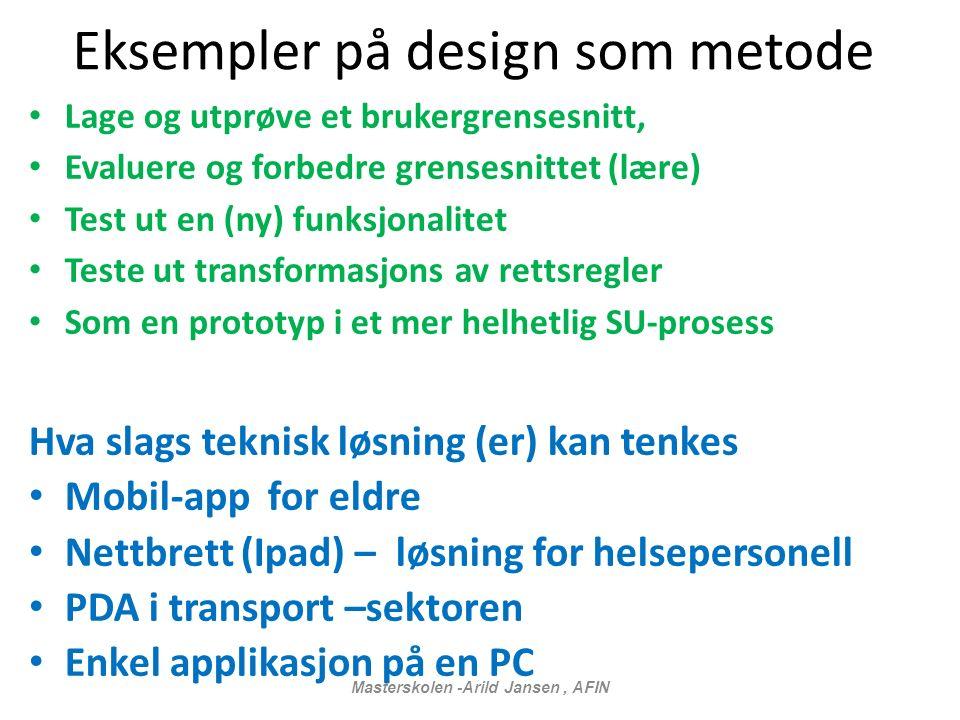 Eksempler på design som metode Lage og utprøve et brukergrensesnitt, Evaluere og forbedre grensesnittet (lære) Test ut en (ny) funksjonalitet Teste ut transformasjons av rettsregler Som en prototyp i et mer helhetlig SU-prosess Hva slags teknisk løsning (er) kan tenkes Mobil-app for eldre Nettbrett (Ipad) – løsning for helsepersonell PDA i transport –sektoren Enkel applikasjon på en PC Masterskolen -Arild Jansen, AFIN