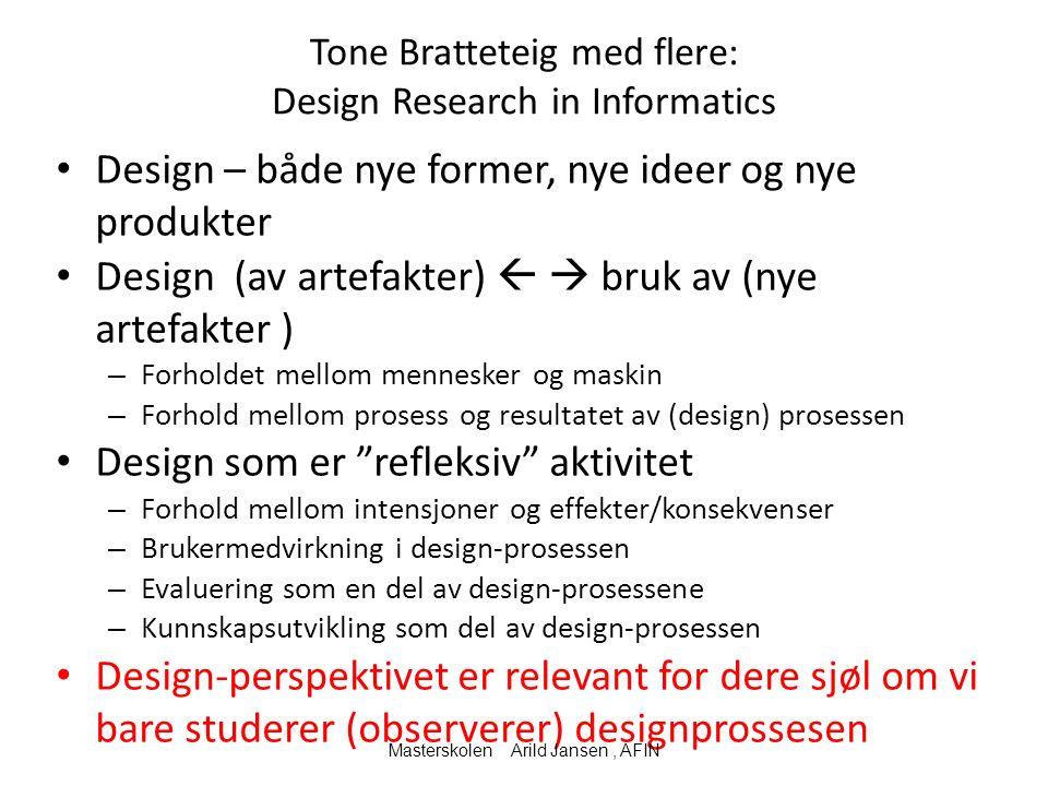 Tone Bratteteig med flere: Design Research in Informatics Design – både nye former, nye ideer og nye produkter Design (av artefakter)   bruk av (nye artefakter ) – Forholdet mellom mennesker og maskin – Forhold mellom prosess og resultatet av (design) prosessen Design som er refleksiv aktivitet – Forhold mellom intensjoner og effekter/konsekvenser – Brukermedvirkning i design-prosessen – Evaluering som en del av design-prosessene – Kunnskapsutvikling som del av design-prosessen Design-perspektivet er relevant for dere sjøl om vi bare studerer (observerer) designprossesen Masterskolen Arild Jansen, AFIN