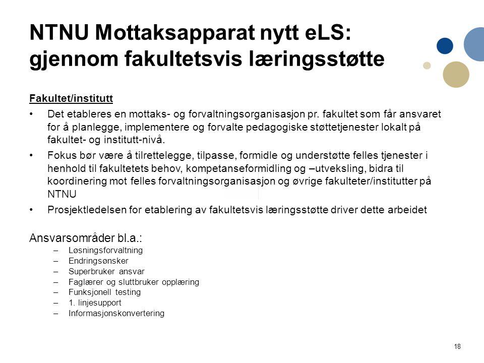 18 NTNU Mottaksapparat nytt eLS: gjennom fakultetsvis læringsstøtte Fakultet/institutt Det etableres en mottaks- og forvaltningsorganisasjon pr.