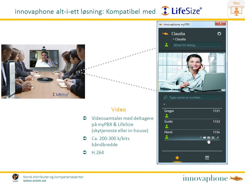 Norsk distributør og kompetansesenter www.vcom.no Video  Videosamtaler med deltagere på myPBX & LifeSize (skytjeneste eller in-house)  Ca. 200-300 k