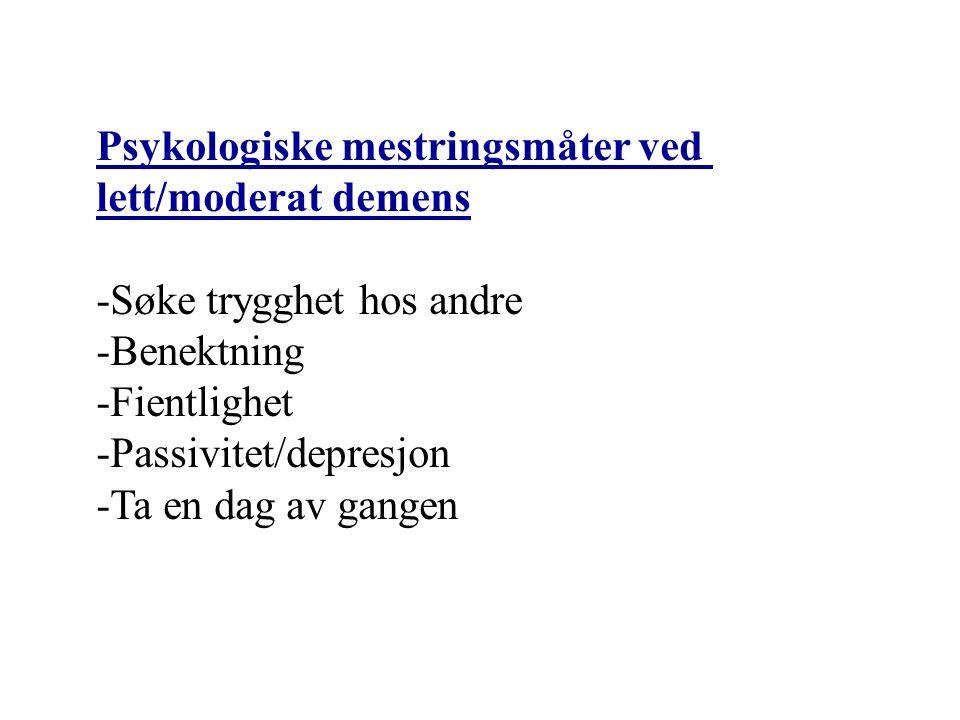 Psykologiske mestringsmåter ved lett/moderat demens -Søke trygghet hos andre -Benektning -Fientlighet -Passivitet/depresjon -Ta en dag av gangen