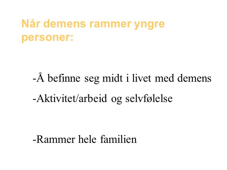 Når demens rammer yngre personer: -Å befinne seg midt i livet med demens -Aktivitet/arbeid og selvfølelse -Rammer hele familien