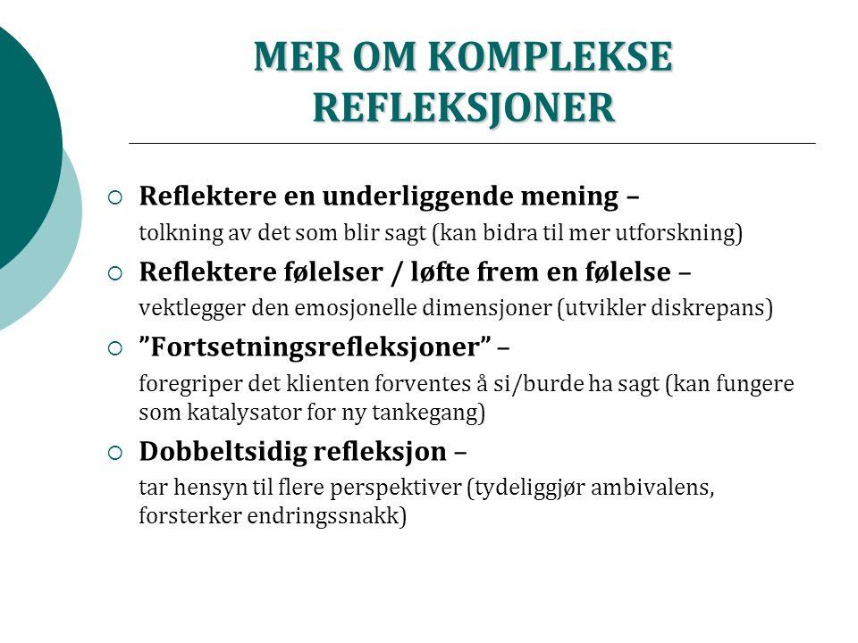 MER OM KOMPLEKSE REFLEKSJONER  Reflektere en underliggende mening – tolkning av det som blir sagt (kan bidra til mer utforskning)  Reflektere følelser / løfte frem en følelse – vektlegger den emosjonelle dimensjoner (utvikler diskrepans)  Fortsetningsrefleksjoner – foregriper det klienten forventes å si/burde ha sagt (kan fungere som katalysator for ny tankegang)  Dobbeltsidig refleksjon – tar hensyn til flere perspektiver (tydeliggjør ambivalens, forsterker endringssnakk)