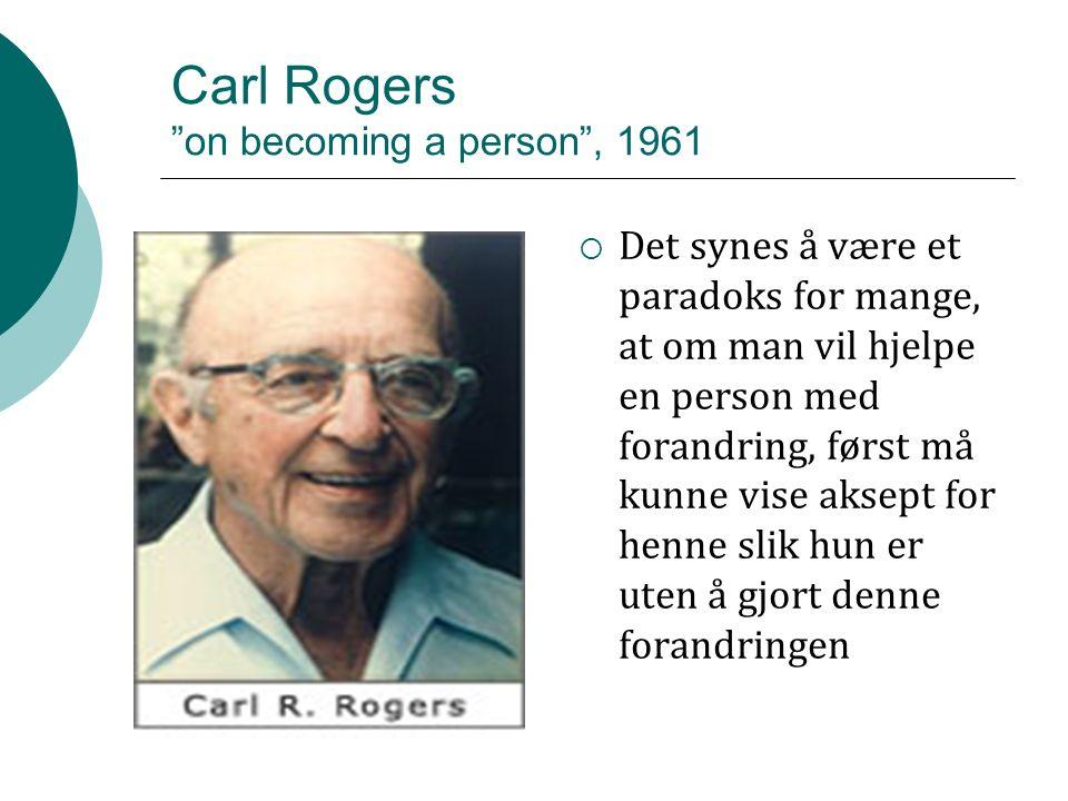 Carl Rogers on becoming a person , 1961  Det synes å være et paradoks for mange, at om man vil hjelpe en person med forandring, først må kunne vise aksept for henne slik hun er uten å gjort denne forandringen