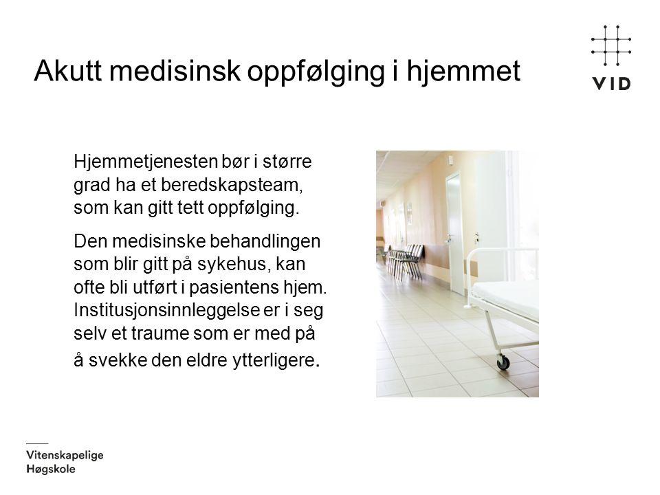 Akutt medisinsk oppfølging i hjemmet Hjemmetjenesten bør i større grad ha et beredskapsteam, som kan gitt tett oppfølging. Den medisinske behandlingen