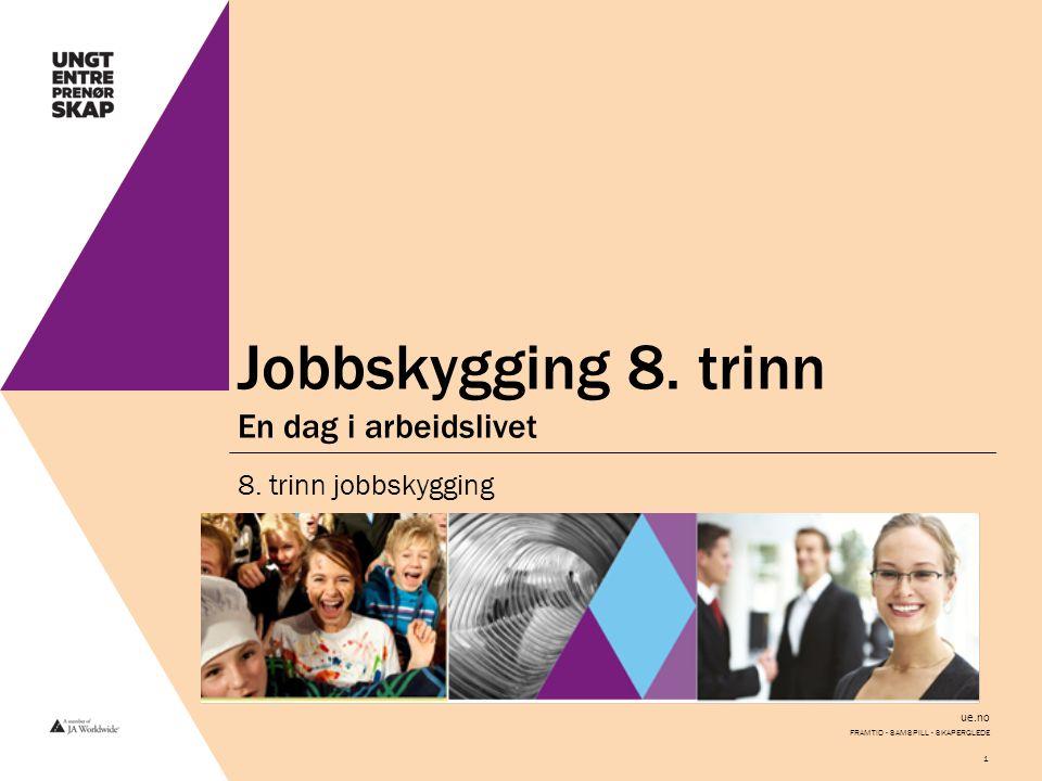 ue.no Jobbskygging 8. trinn En dag i arbeidslivet 8. trinn jobbskygging FRAMTID - SAMSPILL - SKAPERGLEDE 1