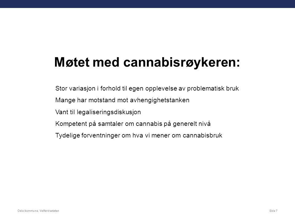 Oslo kommune, VelferdsetatenSide 7 Møtet med cannabisrøykeren: Stor variasjon i forhold til egen opplevelse av problematisk bruk Mange har motstand mot avhengighetstanken Vant til legaliseringsdiskusjon Kompetent på samtaler om cannabis på generelt nivå Tydelige forventninger om hva vi mener om cannabisbruk