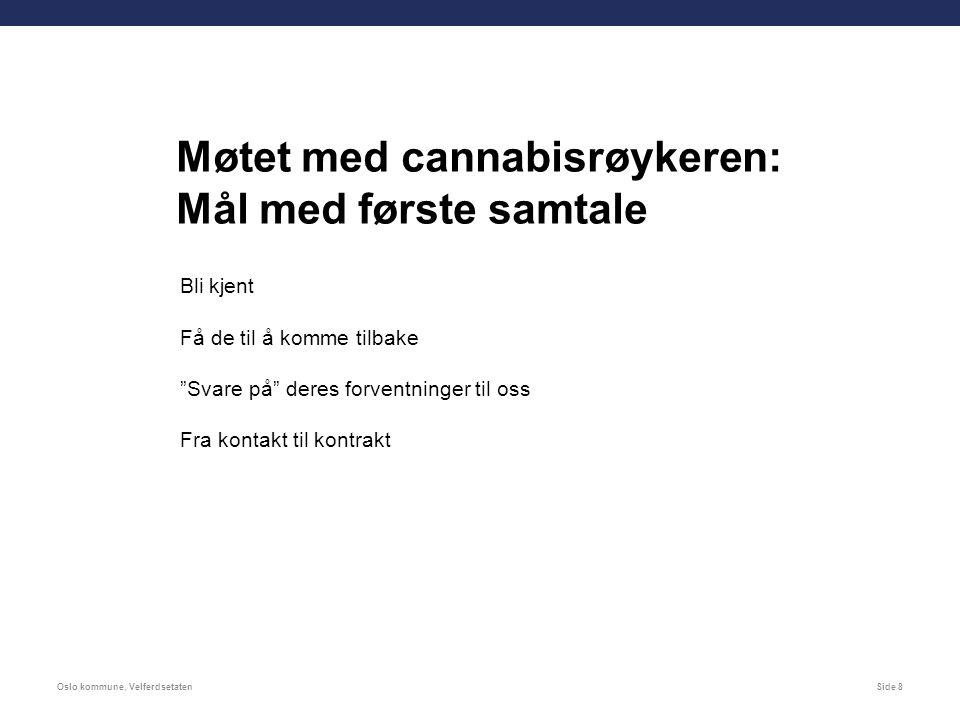 Oslo kommune, VelferdsetatenSide 8 Møtet med cannabisrøykeren: Mål med første samtale Bli kjent Få de til å komme tilbake Svare på deres forventninger til oss Fra kontakt til kontrakt