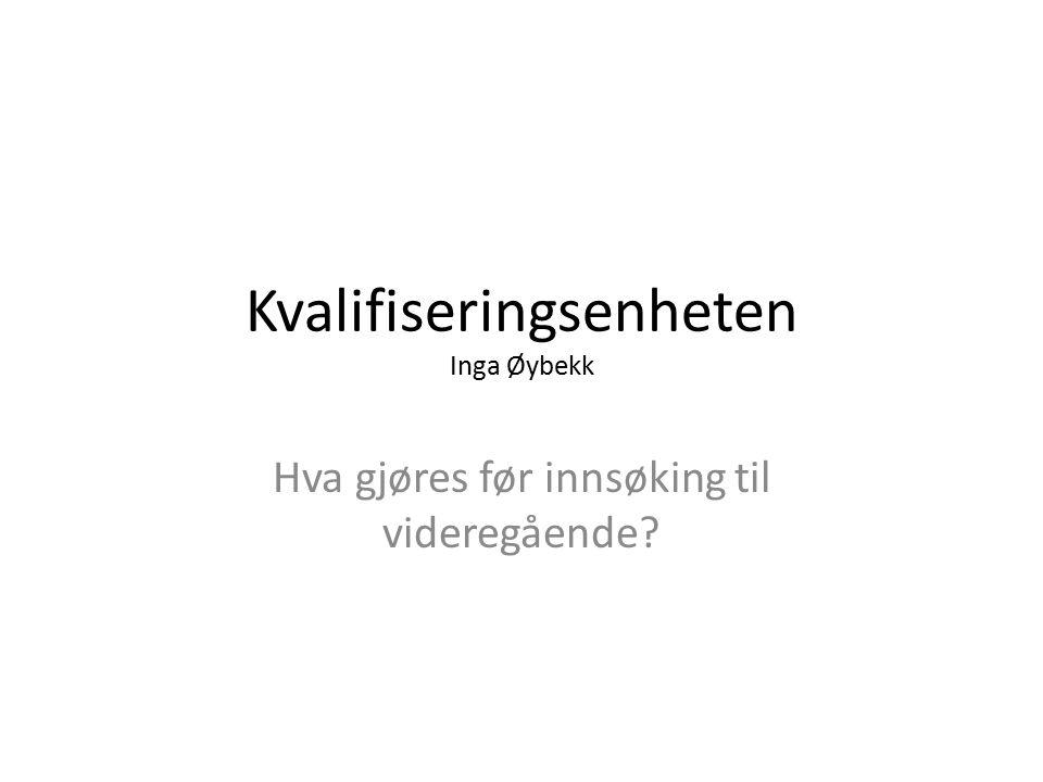 Kvalifiseringsenheten Inga Øybekk Hva gjøres før innsøking til videregående?