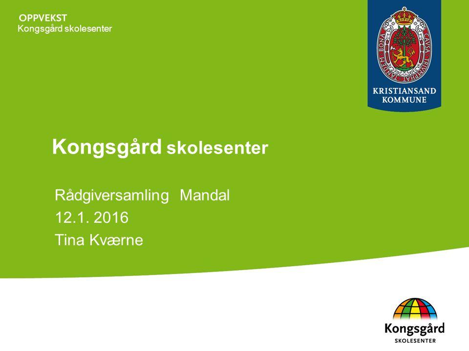 Kongsgård skolesenter Rådgiversamling Mandal 12.1. 2016 Tina Kværne