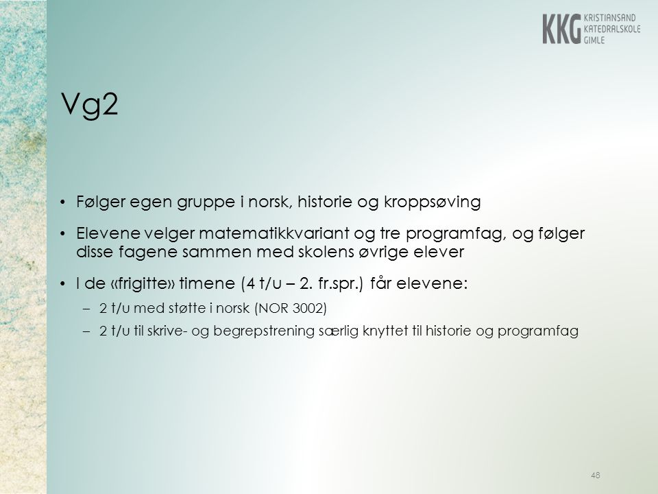 Vg2 48 Følger egen gruppe i norsk, historie og kroppsøving Elevene velger matematikkvariant og tre programfag, og følger disse fagene sammen med skolens øvrige elever I de «frigitte» timene (4 t/u – 2.